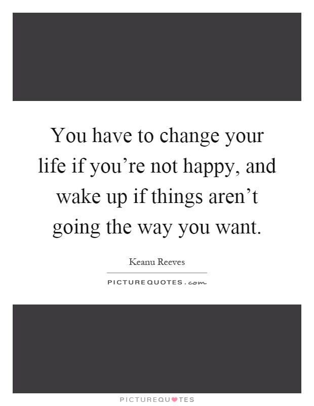 You Have To Change Your Life If You Re Not Happy And Wake Up If