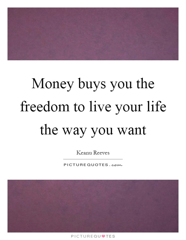 Money buys you the freedom to live your life the way you want Picture Quote #1