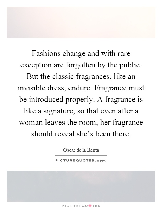 Fashions change and with rare exception are forgotten by the public. But the classic fragrances, like an invisible dress, endure. Fragrance must be introduced properly. A fragrance is like a signature, so that even after a woman leaves the room, her fragrance should reveal she's been there Picture Quote #1