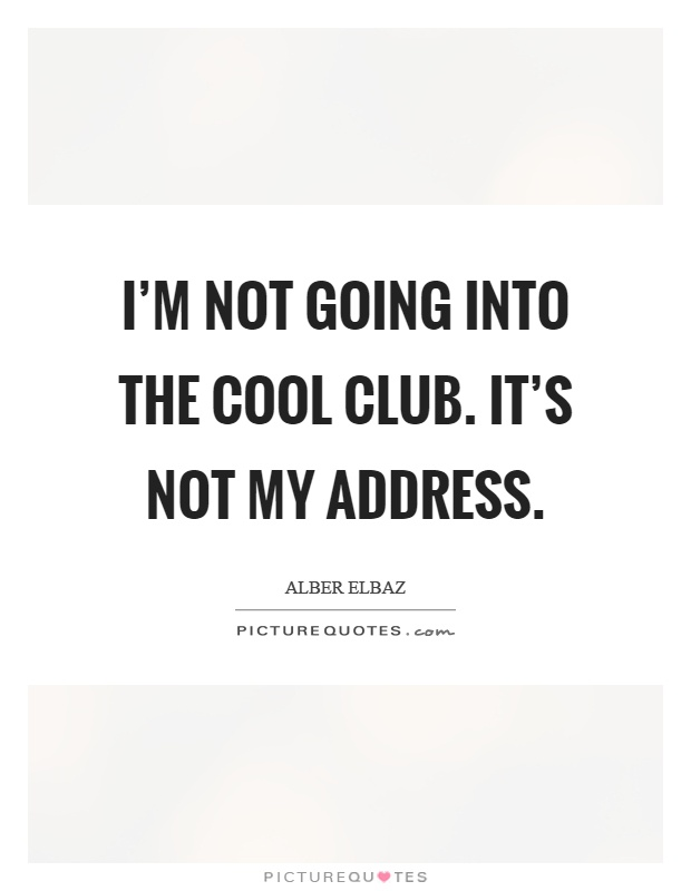 I'm not going into the cool club. It's not my address Picture Quote #1