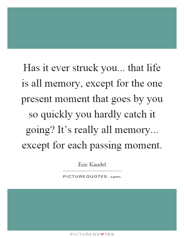 Has it ever struck you... that life is all memory, except for the one present moment that goes by you so quickly you hardly catch it going? It's really all memory... except for each passing moment Picture Quote #1