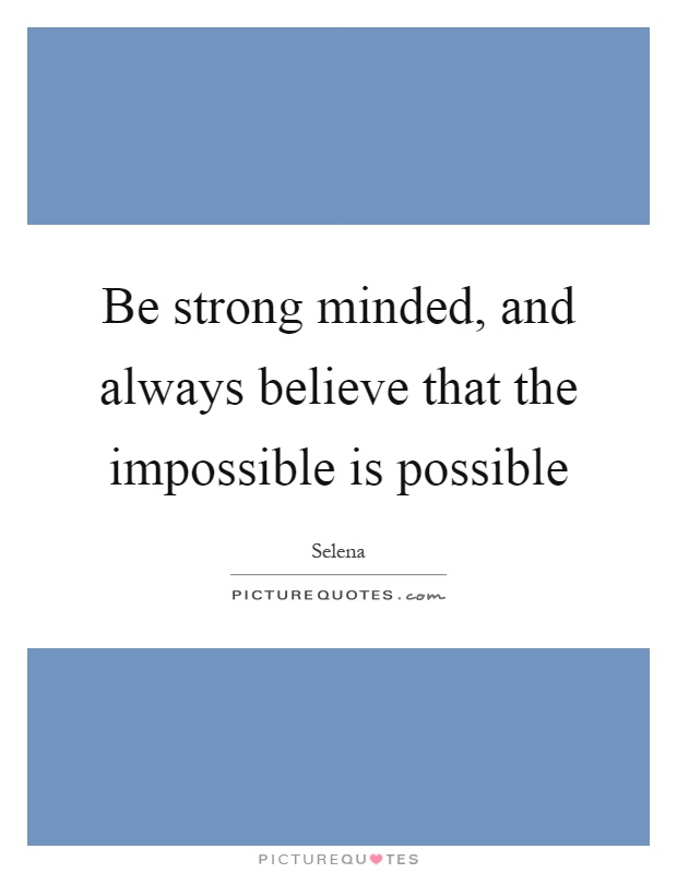 Be strong minded, and always believe that the impossible is possible Picture Quote #1