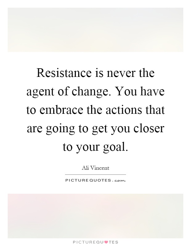 Resistance is never the agent of change. You have to embrace the actions that are going to get you closer to your goal Picture Quote #1