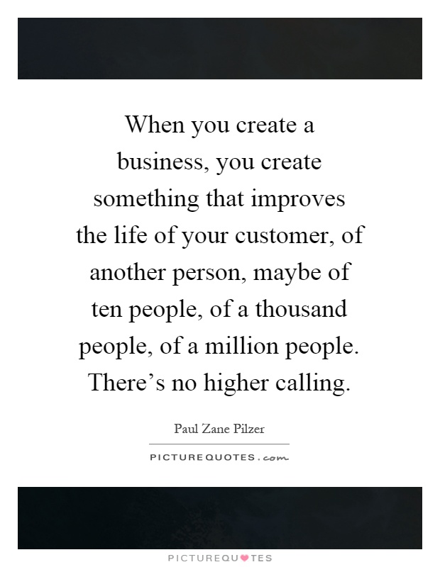 When you create a business, you create something that improves the life of your customer, of another person, maybe of ten people, of a thousand people, of a million people. There's no higher calling Picture Quote #1