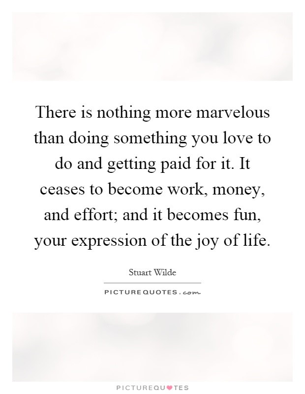 There is nothing more marvelous than doing something you love to do and getting paid for it. It ceases to become work, money, and effort; and it becomes fun, your expression of the joy of life Picture Quote #1