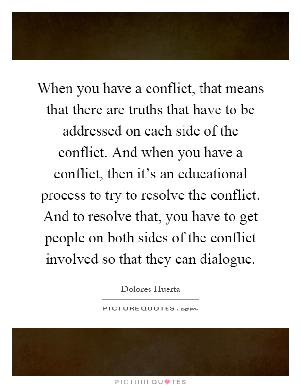 When you have a conflict, that means that there are truths that have to be addressed on each side of the conflict. And when you have a conflict, then it's an educational process to try to resolve the conflict. And to resolve that, you have to get people on both sides of the conflict involved so that they can dialogue Picture Quote #1