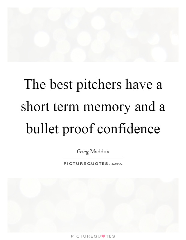 The best pitchers have a short term memory and a bullet proof confidence Picture Quote #1