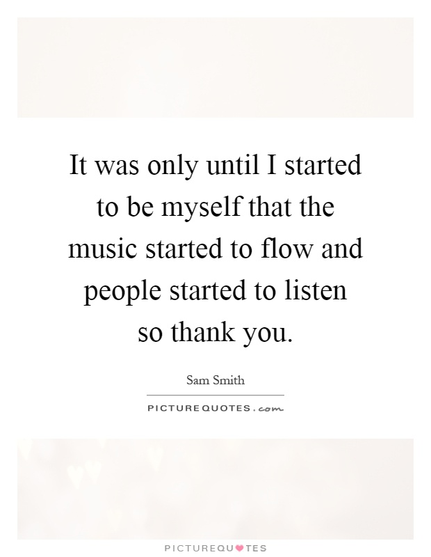 It was only until I started to be myself that the music started to flow and people started to listen so thank you Picture Quote #1