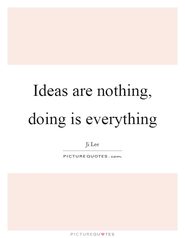 Ideas are nothing, doing is everything Picture Quote #1