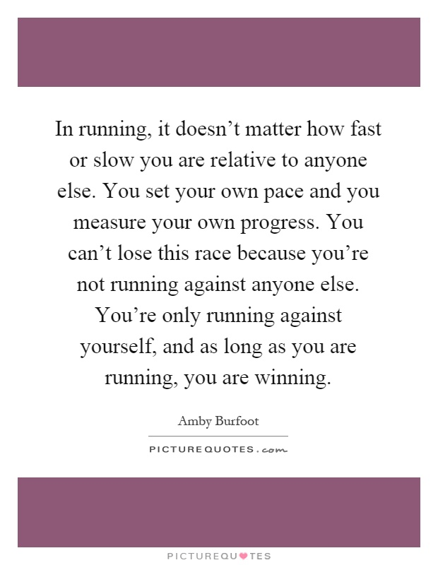 In running, it doesn't matter how fast or slow you are relative to anyone else. You set your own pace and you measure your own progress. You can't lose this race because you're not running against anyone else. You're only running against yourself, and as long as you are running, you are winning Picture Quote #1