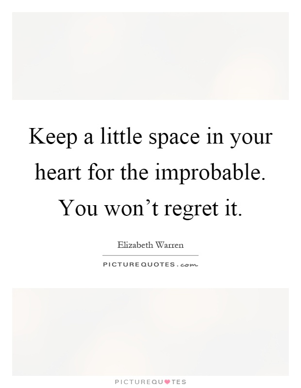 Keep a little space in your heart for the improbable. You won't regret it Picture Quote #1