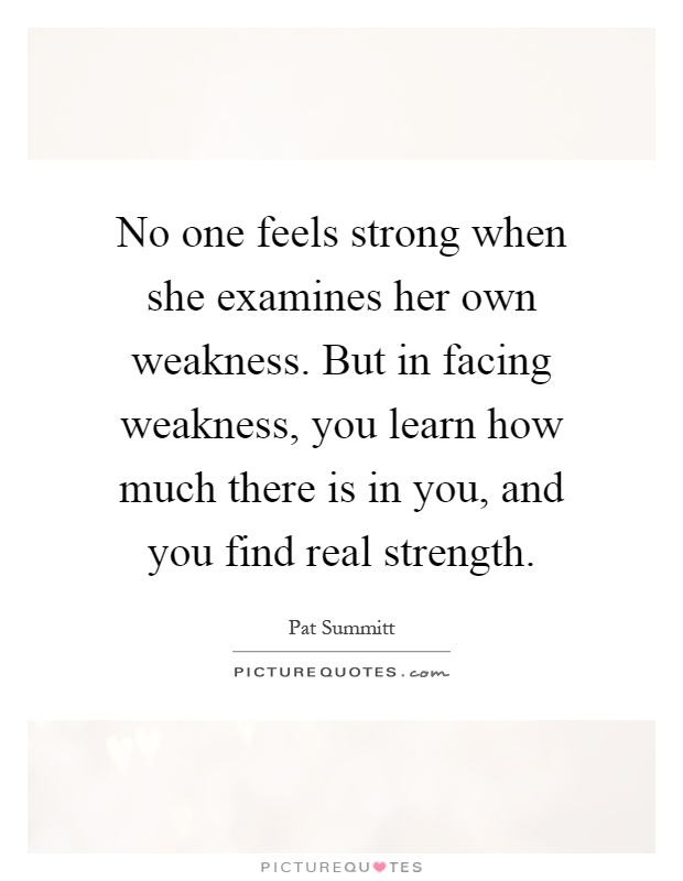No one feels strong when she examines her own weakness. But in facing weakness, you learn how much there is in you, and you find real strength Picture Quote #1