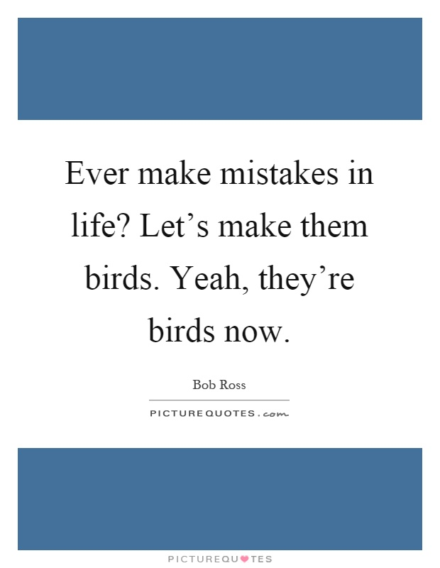 Ever make mistakes in life? Let's make them birds. Yeah, they're birds now Picture Quote #1