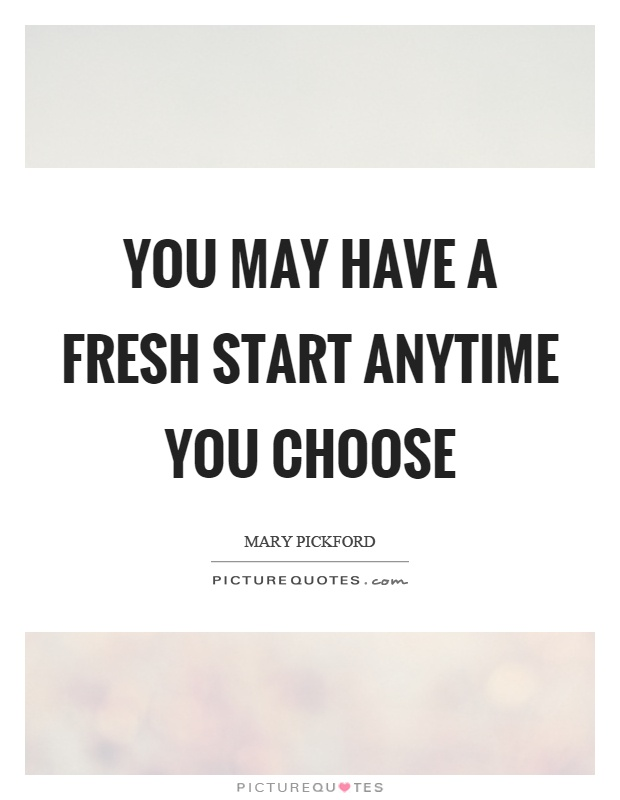 You may have a fresh start anytime you choose Picture Quote #1