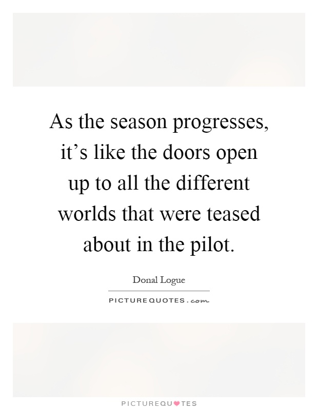 As the season progresses, it's like the doors open up to all the different worlds that were teased about in the pilot Picture Quote #1