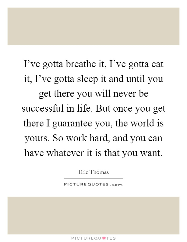 I've gotta breathe it, I've gotta eat it, I've gotta sleep it and until you get there you will never be successful in life. But once you get there I guarantee you, the world is yours. So work hard, and you can have whatever it is that you want Picture Quote #1