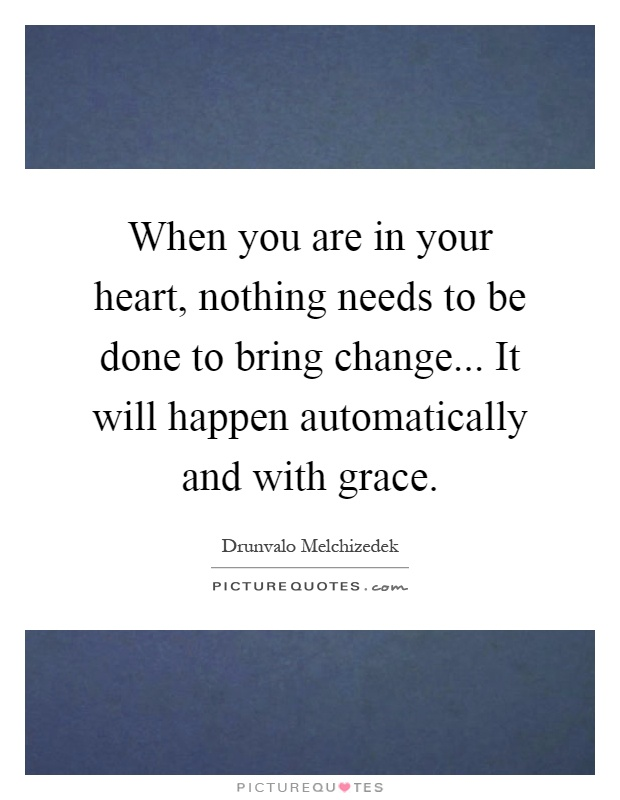 When you are in your heart, nothing needs to be done to bring change... It will happen automatically and with grace Picture Quote #1