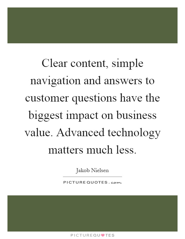 Clear content, simple navigation and answers to customer questions have the biggest impact on business value. Advanced technology matters much less Picture Quote #1