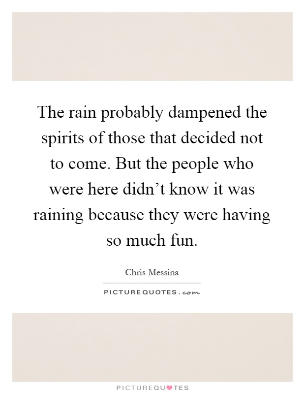 The rain probably dampened the spirits of those that decided not to come. But the people who were here didn't know it was raining because they were having so much fun Picture Quote #1