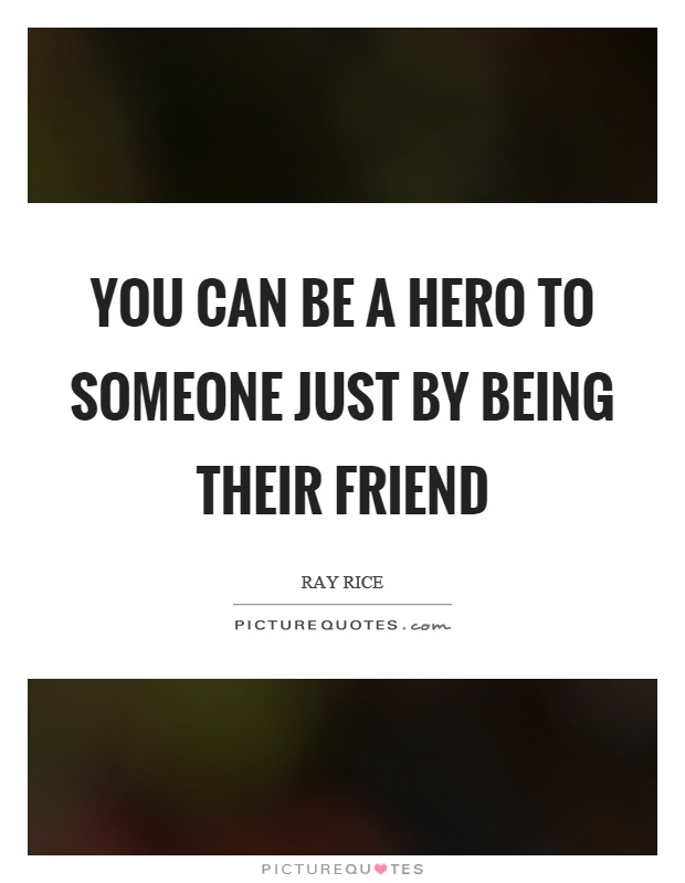 You can be a hero to someone just by being their friend Picture Quote #1