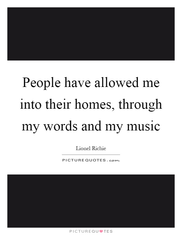 People have allowed me into their homes, through my words and my music Picture Quote #1