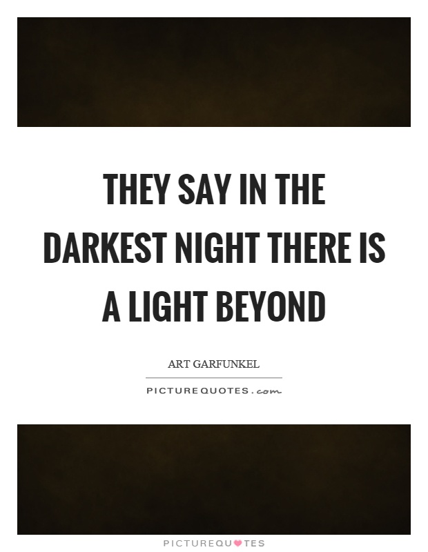 They say in the darkest night there is a light beyond Picture Quote #1