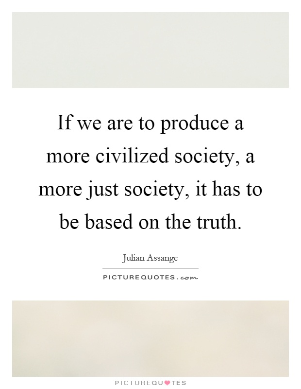If we are to produce a more civilized society, a more just society, it has to be based on the truth Picture Quote #1
