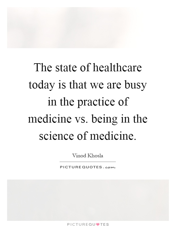 The state of healthcare today is that we are busy in the practice of medicine vs. being in the science of medicine Picture Quote #1