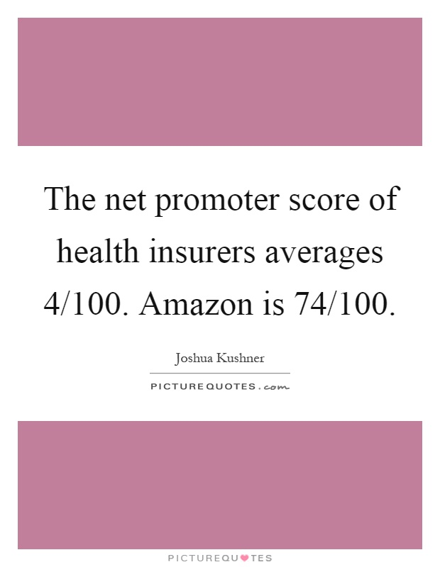 The net promoter score of health insurers averages 4/100. Amazon is 74/100 Picture Quote #1
