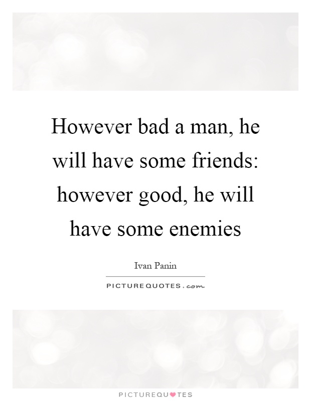 However bad a man, he will have some friends: however good, he will have some enemies Picture Quote #1