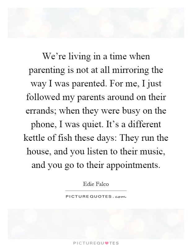 We're living in a time when parenting is not at all mirroring the way I was parented. For me, I just followed my parents around on their errands; when they were busy on the phone, I was quiet. It's a different kettle of fish these days: They run the house, and you listen to their music, and you go to their appointments Picture Quote #1