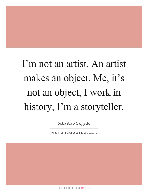 I'm not an artist. An artist makes an object. Me, it's not an object, I work in history, I'm a storyteller Picture Quote #1