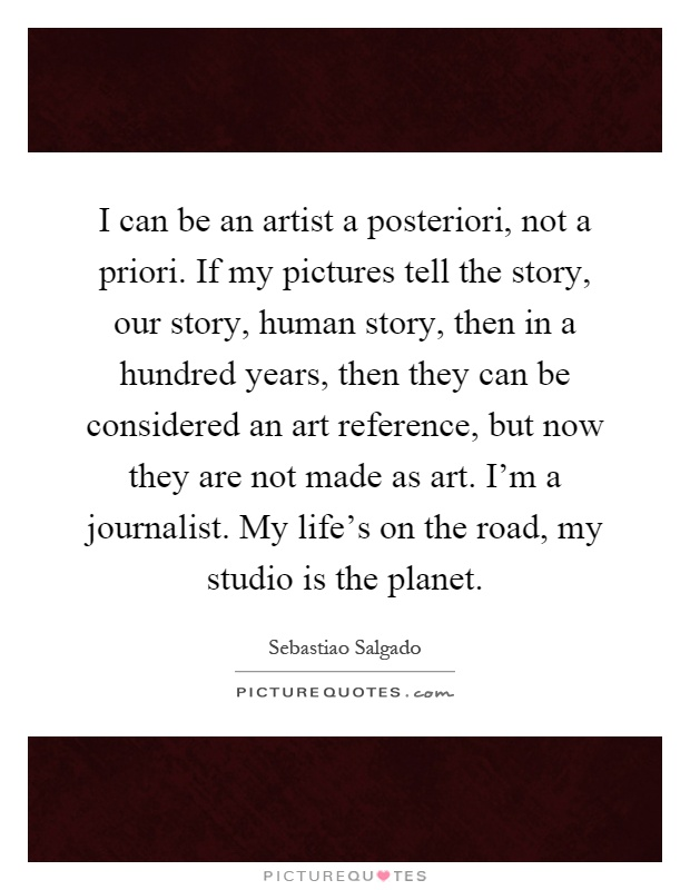 I can be an artist a posteriori, not a priori. If my pictures tell the story, our story, human story, then in a hundred years, then they can be considered an art reference, but now they are not made as art. I'm a journalist. My life's on the road, my studio is the planet Picture Quote #1