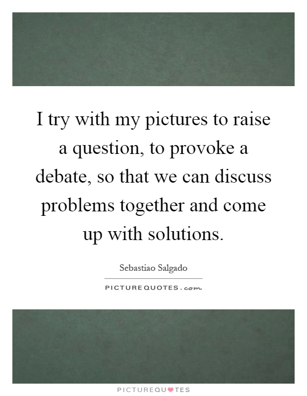 I try with my pictures to raise a question, to provoke a debate, so that we can discuss problems together and come up with solutions Picture Quote #1