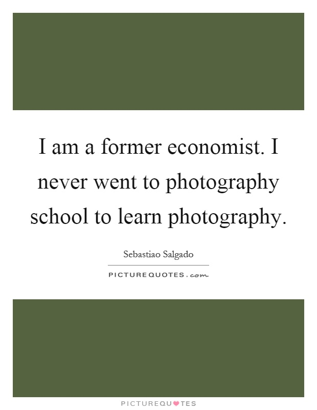 I am a former economist. I never went to photography school to learn photography Picture Quote #1