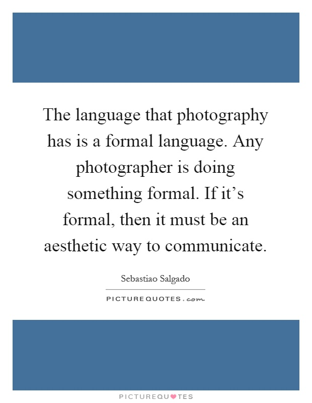 The language that photography has is a formal language. Any photographer is doing something formal. If it's formal, then it must be an aesthetic way to communicate Picture Quote #1