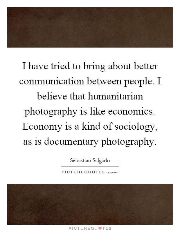 I have tried to bring about better communication between people. I believe that humanitarian photography is like economics. Economy is a kind of sociology, as is documentary photography Picture Quote #1
