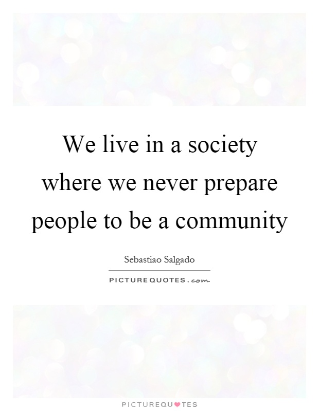We live in a society where we never prepare people to be a community Picture Quote #1