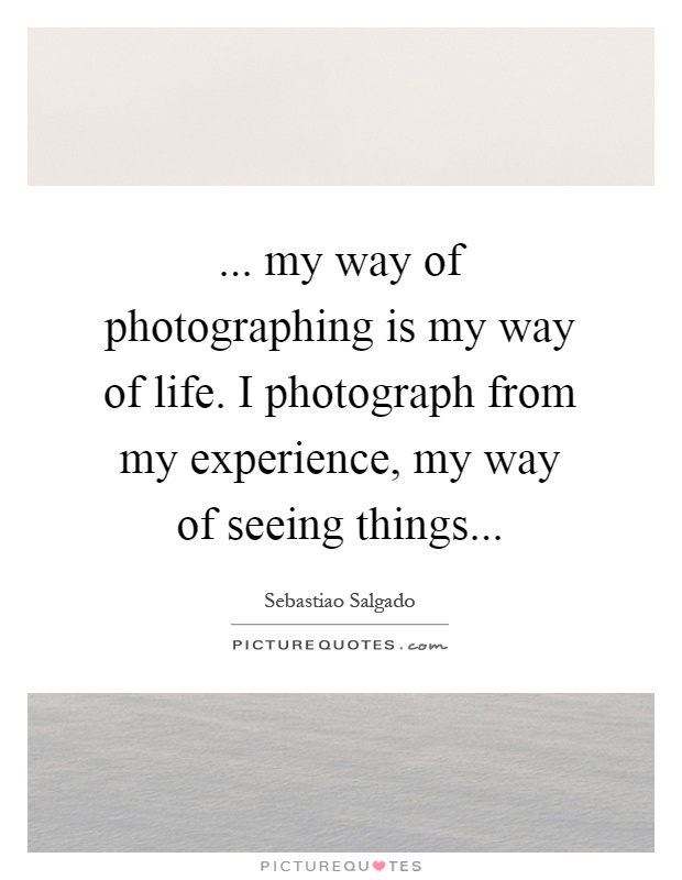 ... my way of photographing is my way of life. I photograph from my experience, my way of seeing things Picture Quote #1