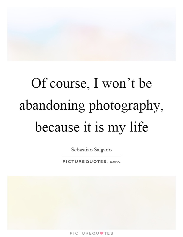 Of course, I won't be abandoning photography, because it is my life Picture Quote #1