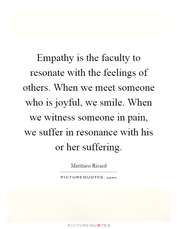 Empathy is the faculty to resonate with the feelings of others. When we meet someone who is joyful, we smile. When we witness someone in pain, we suffer in resonance with his or her suffering Picture Quote #1