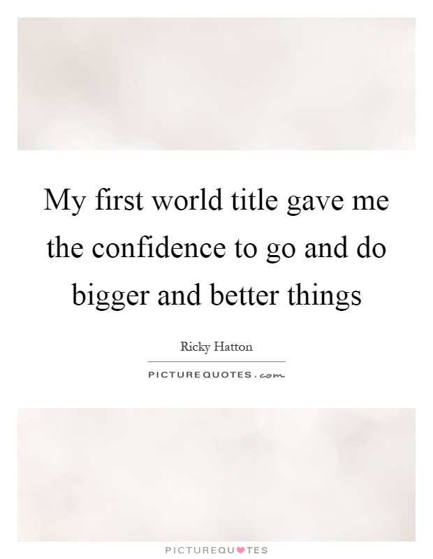 My first world title gave me the confidence to go and do bigger and better things Picture Quote #1