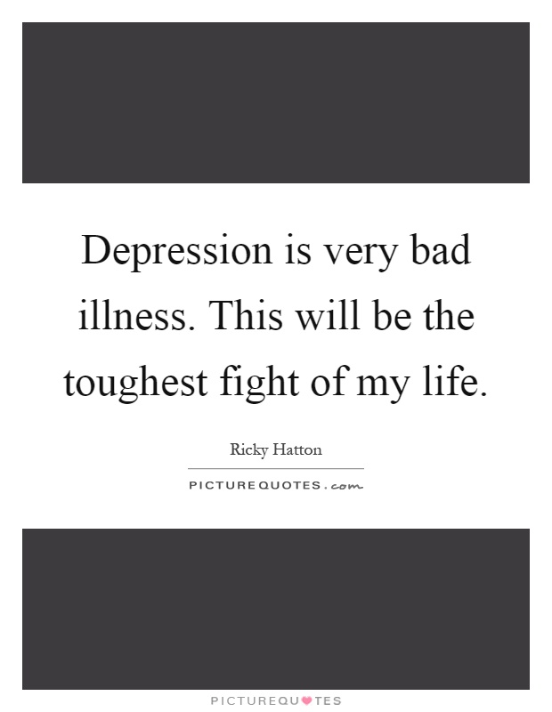 Depression is very bad illness. This will be the toughest fight of my life Picture Quote #1