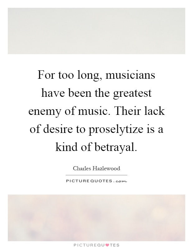 For too long, musicians have been the greatest enemy of music. Their lack of desire to proselytize is a kind of betrayal Picture Quote #1