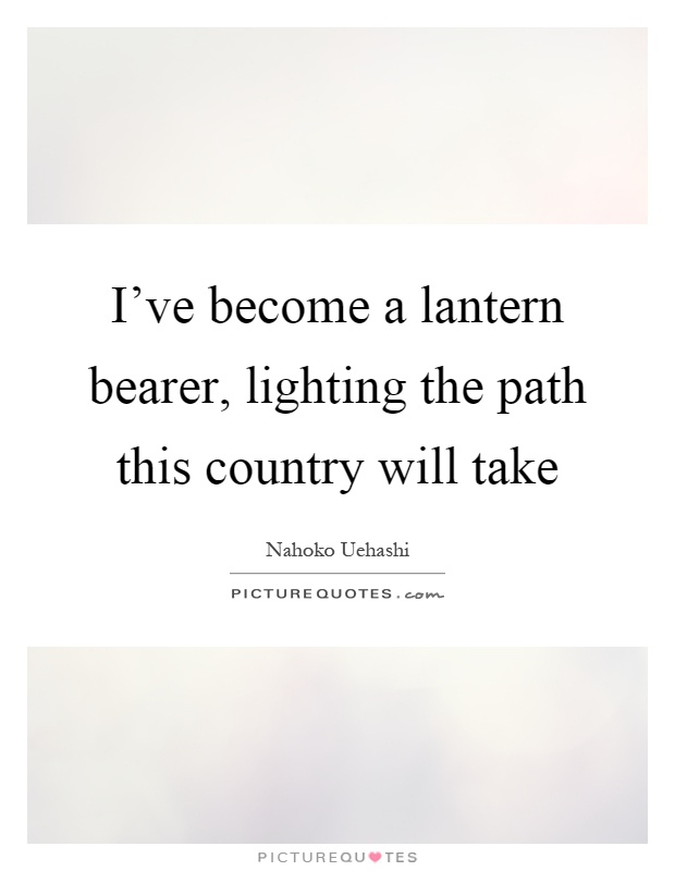 I've become a lantern bearer, lighting the path this country will take Picture Quote #1