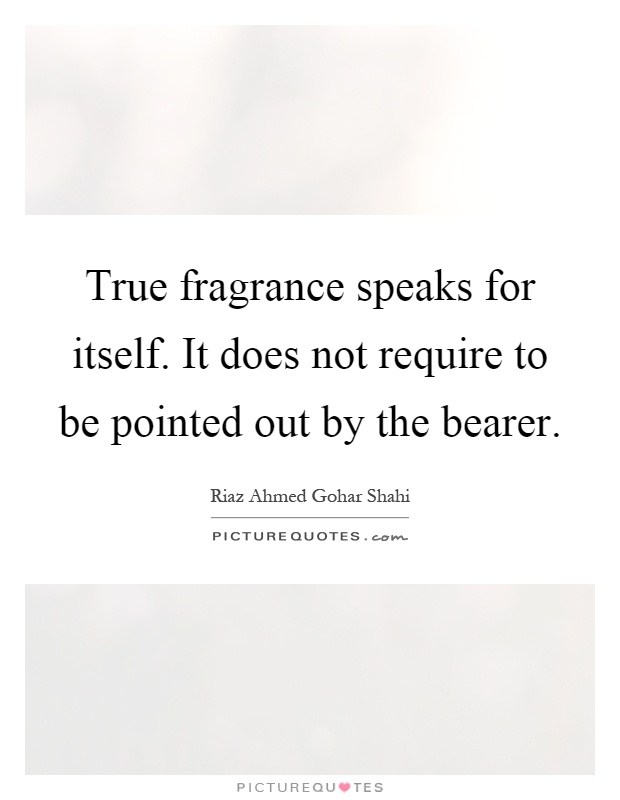 True fragrance speaks for itself. It does not require to be pointed out by the bearer Picture Quote #1