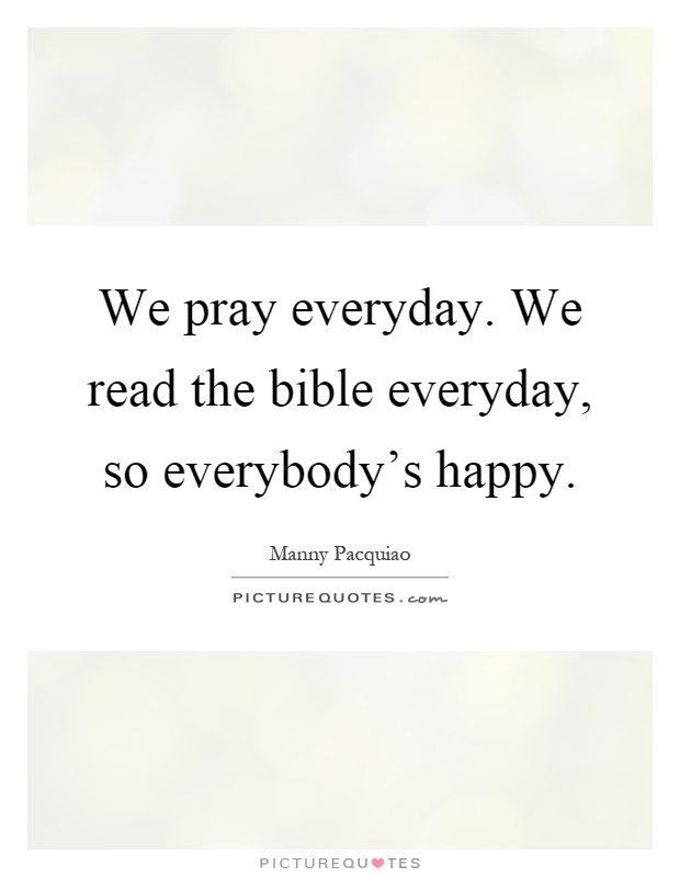 We pray everyday. We read the bible everyday, so everybody's happy Picture Quote #1