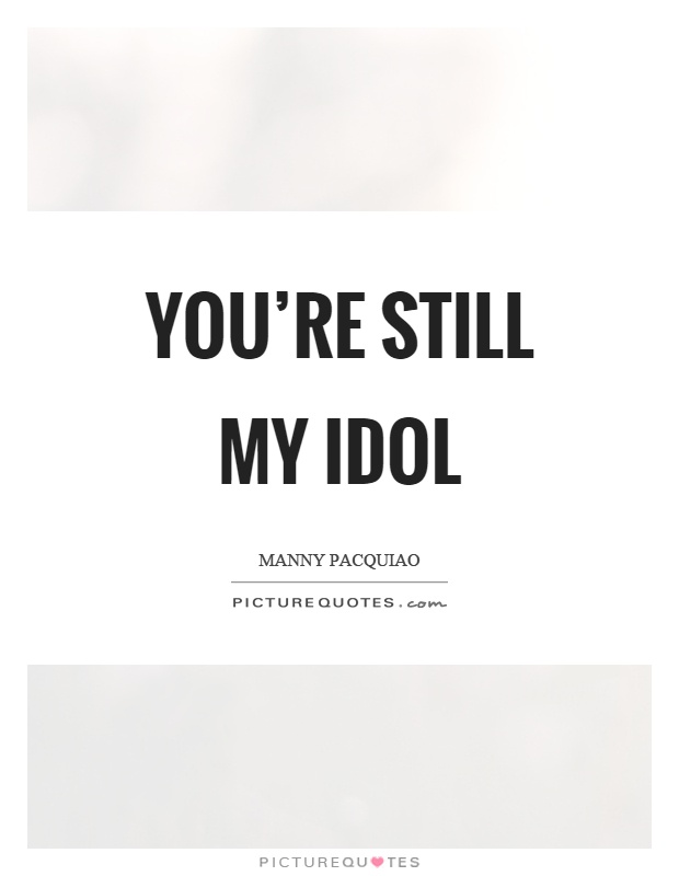 You're still my idol Picture Quote #1