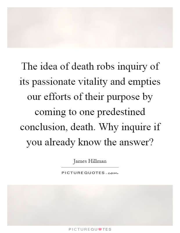 The idea of death robs inquiry of its passionate vitality and empties our efforts of their purpose by coming to one predestined conclusion, death. Why inquire if you already know the answer? Picture Quote #1