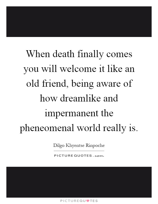 When death finally comes you will welcome it like an old friend, being aware of how dreamlike and impermanent the pheneomenal world really is Picture Quote #1